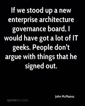 John McManus  - If we stood up a new enterprise architecture governance board, I would have got a lot of IT geeks. People don't argue with things that he signed out.