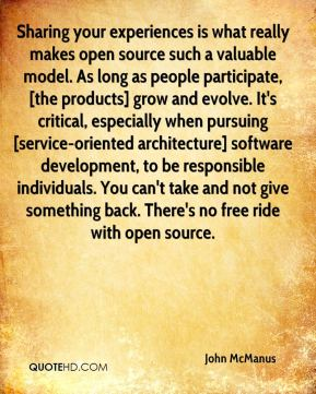 John McManus  - Sharing your experiences is what really makes open source such a valuable model. As long as people participate, [the products] grow and evolve. It's critical, especially when pursuing [service-oriented architecture] software development, to be responsible individuals. You can't take and not give something back. There's no free ride with open source.