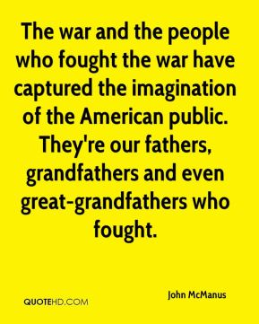 John McManus  - The war and the people who fought the war have captured the imagination of the American public. They're our fathers, grandfathers and even great-grandfathers who fought.
