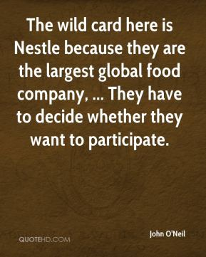 John O'Neil  - The wild card here is Nestle because they are the largest global food company, ... They have to decide whether they want to participate.