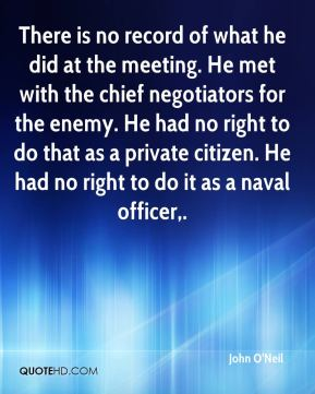 John O'Neil  - There is no record of what he did at the meeting. He met with the chief negotiators for the enemy. He had no right to do that as a private citizen. He had no right to do it as a naval officer.