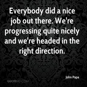 John Papa  - Everybody did a nice job out there. We're progressing quite nicely and we're headed in the right direction.