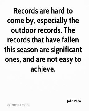 John Papa  - Records are hard to come by, especially the outdoor records. The records that have fallen this season are significant ones, and are not easy to achieve.
