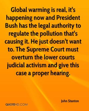 John Stanton  - Global warming is real, it's happening now and President Bush has the legal authority to regulate the pollution that's causing it. He just doesn't want to. The Supreme Court must overturn the lower courts judicial activism and give this case a proper hearing.