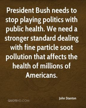 President Bush needs to stop playing politics with public health. We need a stronger standard dealing with fine particle soot pollution that affects the health of millions of Americans.