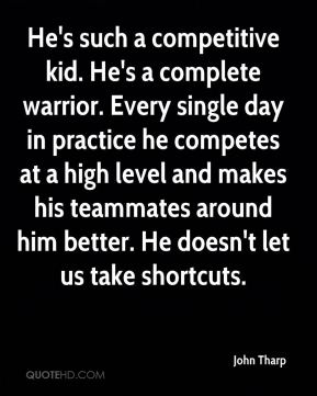 John Tharp  - He's such a competitive kid. He's a complete warrior. Every single day in practice he competes at a high level and makes his teammates around him better. He doesn't let us take shortcuts.