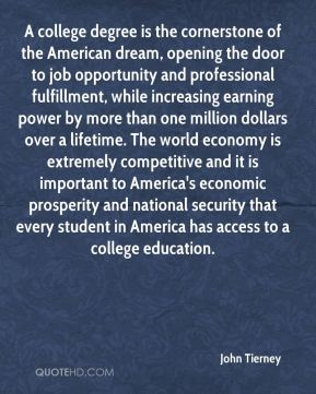 A college degree is the cornerstone of the American dream, opening the door to job opportunity and professional fulfillment, while increasing earning power by more than one million dollars over a lifetime. The world economy is extremely competitive and it is important to America's economic prosperity and national security that every student in America has access to a college education.
