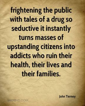 John Tierney  - frightening the public with tales of a drug so seductive it instantly turns masses of upstanding citizens into addicts who ruin their health, their lives and their families.