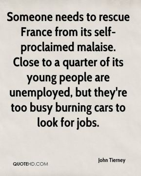 Someone needs to rescue France from its self-proclaimed malaise. Close to a quarter of its young people are unemployed, but they're too busy burning cars to look for jobs.