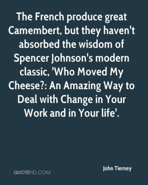 John Tierney  - The French produce great Camembert, but they haven't absorbed the wisdom of Spencer Johnson's modern classic, 'Who Moved My Cheese?: An Amazing Way to Deal with Change in Your Work and in Your life'.