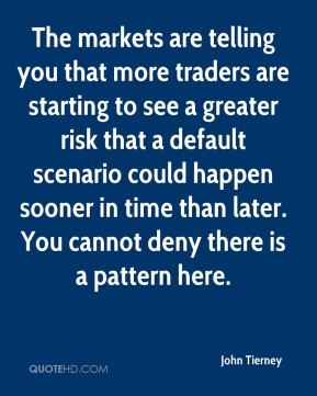 John Tierney  - The markets are telling you that more traders are starting to see a greater risk that a default scenario could happen sooner in time than later. You cannot deny there is a pattern here.