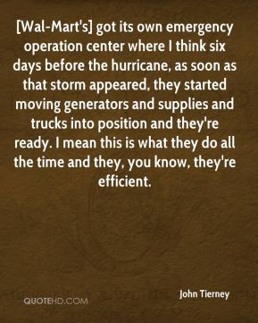 John Tierney  - [Wal-Mart's] got its own emergency operation center where I think six days before the hurricane, as soon as that storm appeared, they started moving generators and supplies and trucks into position and they're ready. I mean this is what they do all the time and they, you know, they're efficient.