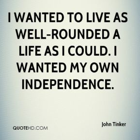 I wanted to live as well-rounded a life as I could. I wanted my own independence.