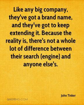 Like any big company, they've got a brand name, and they've got to keep extending it. Because the reality is, there's not a whole lot of difference between their search (engine) and anyone else's.