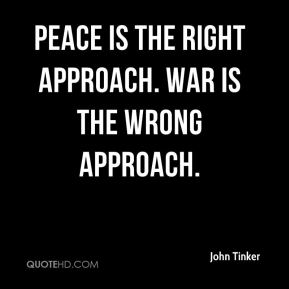 John Tinker  - Peace is the right approach. War is the wrong approach.