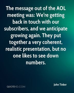 The message out of the AOL meeting was: We're getting back in touch with our subscribers, and we anticipate growing again. They put together a very coherent, realistic presentation, but no one likes to see down numbers.
