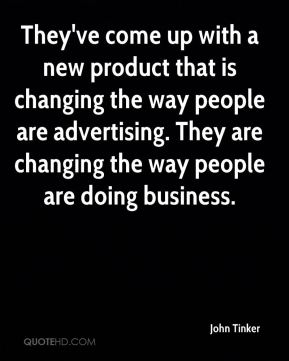 John Tinker  - They've come up with a new product that is changing the way people are advertising. They are changing the way people are doing business.