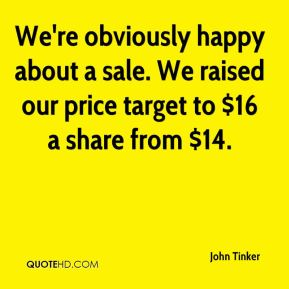 We're obviously happy about a sale. We raised our price target to $16 a share from $14.