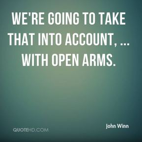 John Winn  - We're going to take that into account, ... with open arms.