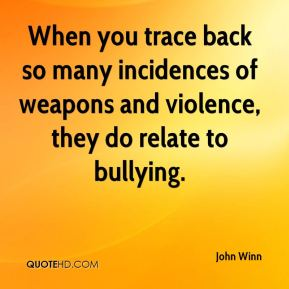 John Winn  - When you trace back so many incidences of weapons and violence, they do relate to bullying.