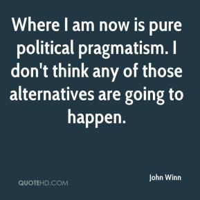John Winn  - Where I am now is pure political pragmatism. I don't think any of those alternatives are going to happen.