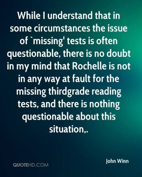 John Winn  - While I understand that in some circumstances the issue of `missing' tests is often questionable, there is no doubt in my mind that Rochelle is not in any way at fault for the missing thirdgrade reading tests, and there is nothing questionable about this situation.
