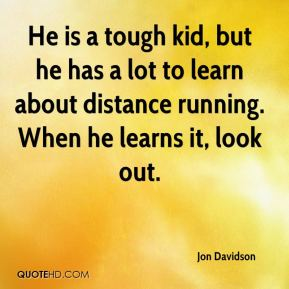 Jon Davidson  - He is a tough kid, but he has a lot to learn about distance running. When he learns it, look out.