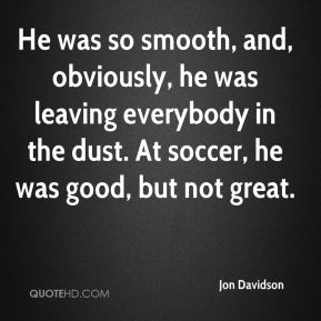 Jon Davidson  - He was so smooth, and, obviously, he was leaving everybody in the dust. At soccer, he was good, but not great.