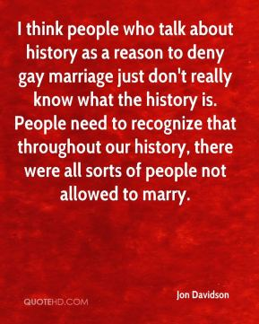 Jon Davidson  - I think people who talk about history as a reason to deny gay marriage just don't really know what the history is. People need to recognize that throughout our history, there were all sorts of people not allowed to marry.