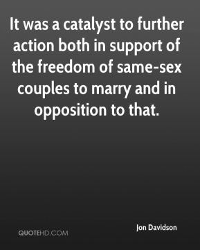 Jon Davidson  - It was a catalyst to further action both in support of the freedom of same-sex couples to marry and in opposition to that.