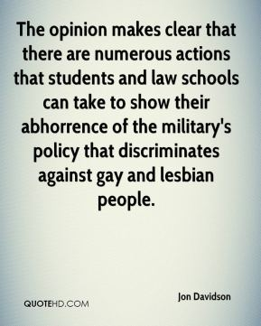 Jon Davidson  - The opinion makes clear that there are numerous actions that students and law schools can take to show their abhorrence of the military's policy that discriminates against gay and lesbian people.