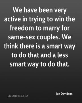Jon Davidson  - We have been very active in trying to win the freedom to marry for same-sex couples. We think there is a smart way to do that and a less smart way to do that.