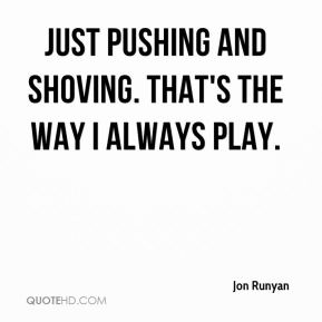 Jon Runyan  - Just pushing and shoving. That's the way I always play.