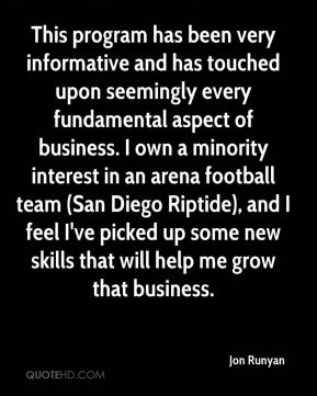 Jon Runyan  - This program has been very informative and has touched upon seemingly every fundamental aspect of business. I own a minority interest in an arena football team (San Diego Riptide), and I feel I've picked up some new skills that will help me grow that business.
