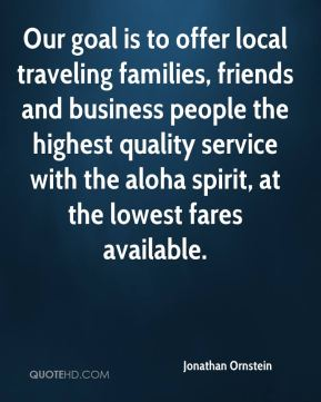 Jonathan Ornstein  - Our goal is to offer local traveling families, friends and business people the highest quality service with the aloha spirit, at the lowest fares available.