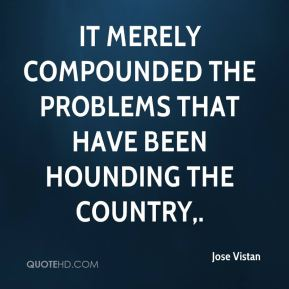 Jose Vistan  - It merely compounded the problems that have been hounding the country.