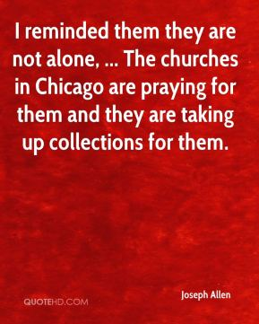 I reminded them they are not alone, ... The churches in Chicago are praying for them and they are taking up collections for them.