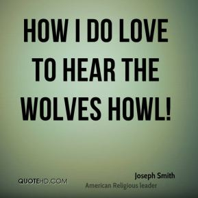 How I do love to hear the wolves howl!