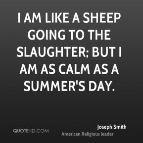 Joseph Smith  - I am like a sheep going to the slaughter; but I am as calm as a summer's day.