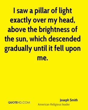 I saw a pillar of light exactly over my head, above the brightness of the sun, which descended gradually until it fell upon me.