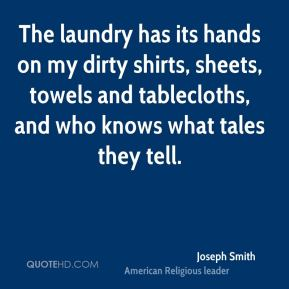 The laundry has its hands on my dirty shirts, sheets, towels and tablecloths, and who knows what tales they tell.