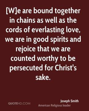 [W]e are bound together in chains as well as the cords of everlasting love, we are in good spirits and rejoice that we are counted worthy to be persecuted for Christ's sake.