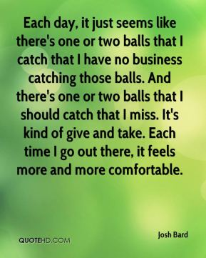 Josh Bard  - Each day, it just seems like there's one or two balls that I catch that I have no business catching those balls. And there's one or two balls that I should catch that I miss. It's kind of give and take. Each time I go out there, it feels more and more comfortable.
