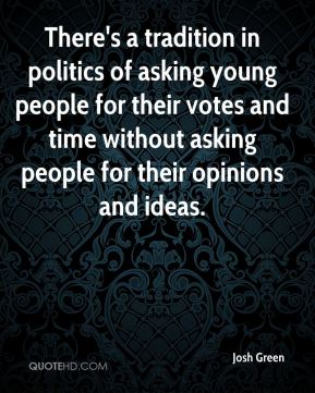 Josh Green  - There's a tradition in politics of asking young people for their votes and time without asking people for their opinions and ideas.