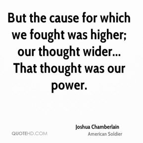 Joshua Chamberlain - But the cause for which we fought was higher; our thought wider... That thought was our power.