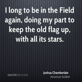 I long to be in the Field again, doing my part to keep the old flag up, with all its stars.