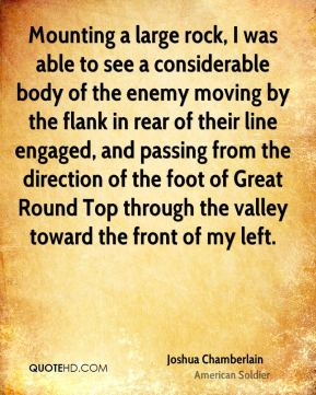 Joshua Chamberlain - Mounting a large rock, I was able to see a considerable body of the enemy moving by the flank in rear of their line engaged, and passing from the direction of the foot of Great Round Top through the valley toward the front of my left.