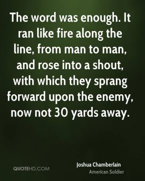 Joshua Chamberlain - The word was enough. It ran like fire along the line, from man to man, and rose into a shout, with which they sprang forward upon the enemy, now not 30 yards away.