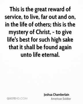 This is the great reward of service, to live, far out and on, in the life of others; this is the mystery of Christ, - to give life's best for such high sake that it shall be found again unto life eternal.