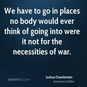 We have to go in places no body would ever think of going into were it not for the necessities of war.